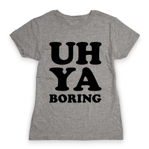 Uh Ya Boring Womens T-Shirt