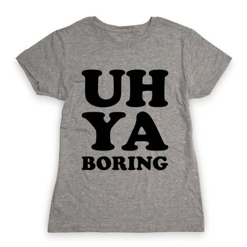 Uh Ya Boring Womens T-Shirt