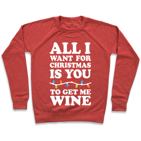 All I Want For Christmas Is You To Get Me Wine Pullover