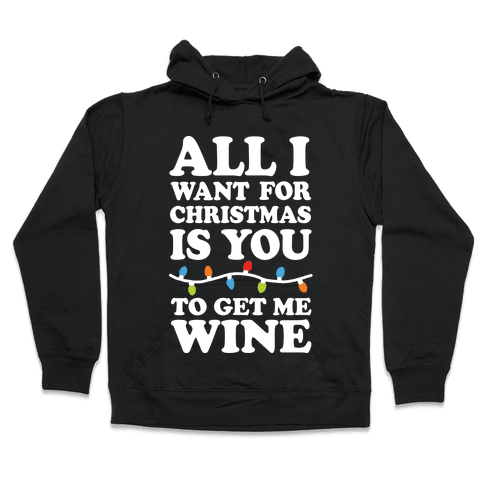 All I Want For Christmas Is You To Get Me Wine Hooded Sweatshirt