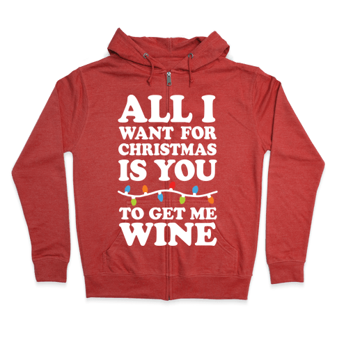 All I Want For Christmas Is You To Get Me Wine Zip Hoodie