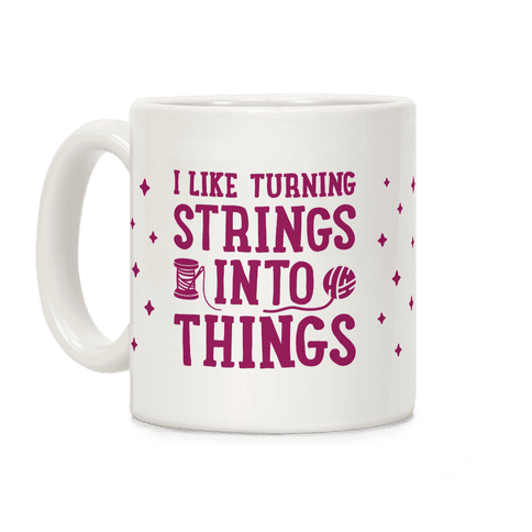 I Like Turning Strings Into Things Coffee Mug