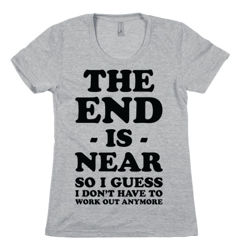 The End Is Near So I Guess I Don't Have To Work Out Anymore Womens T-Shirt