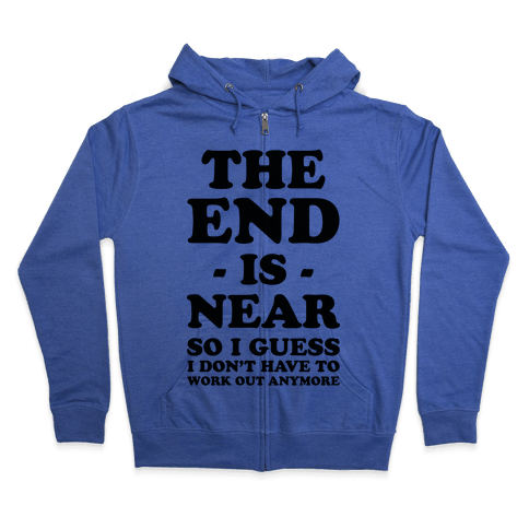 The End Is Near So I Guess I Don't Have To Work Out Anymore Zip Hoodie