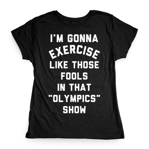 I'm Going To Exercise Like Those Fools Womens T-Shirt