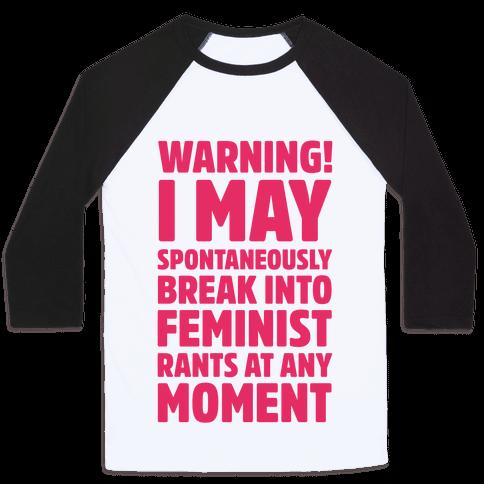 Warning! I May Spontaneously Break Into Feminist Rants At Any Moment Baseball Tee