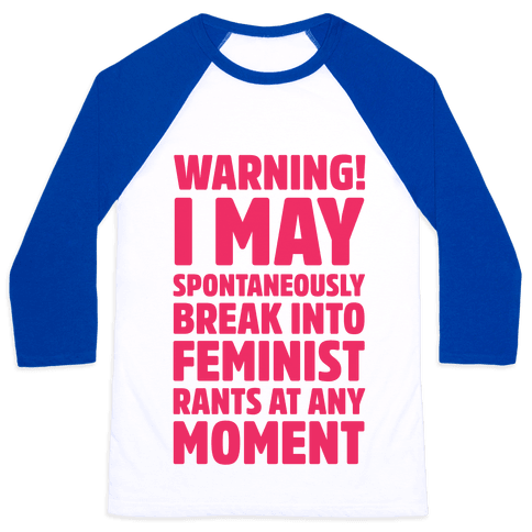 Warning! I May Spontaneously Break Into Feminist Rants At Any Moment Baseball Tee