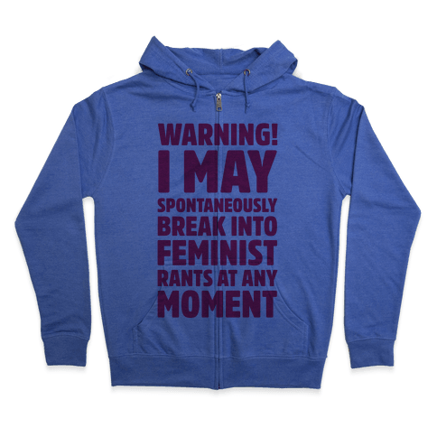 Warning! I May Spontaneously Break Into Feminist Rants At Any Moment Zip Hoodie