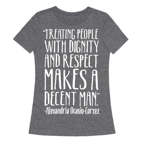Treating People With Dignity and Respect Makes A Decent Man AOC Quote White Print Womens T-Shirt