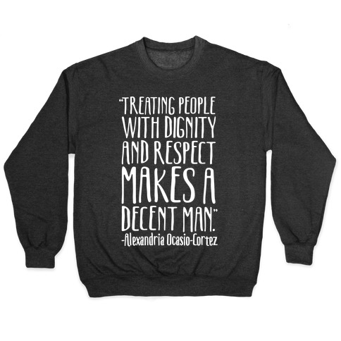 Treating People With Dignity and Respect Makes A Decent Man AOC Quote White Print Pullover