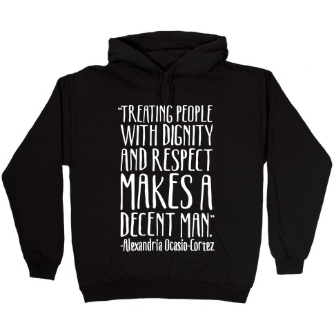 Treating People With Dignity and Respect Makes A Decent Man AOC Quote White Print Hooded Sweatshirt