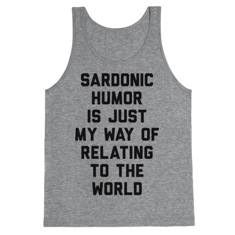 Sardonic Humor Is Just My Way Of Relating To The World Tank Top