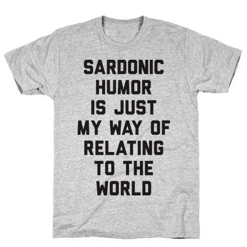 Sardonic Humor Is Just My Way Of Relating To The World Mens/Unisex T-Shirt