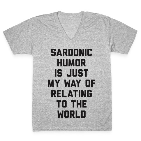 Sardonic Humor Is Just My Way Of Relating To The World V-Neck Tee Shirt