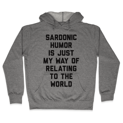 Sardonic Humor Is Just My Way Of Relating To The World Hooded Sweatshirt