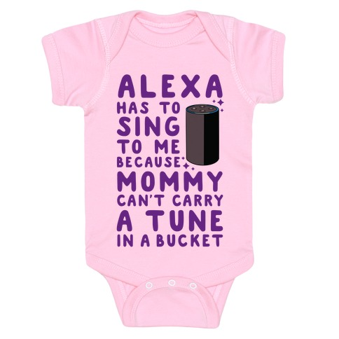 Alexa Has to Sing to Me Cuz Mommy Can't Carry a Tune in a Bucket Baby Onesy