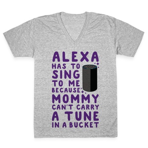 Alexa Has to Sing to Me Cuz Mommy Can't Carry a Tune in a Bucket V-Neck Tee Shirt