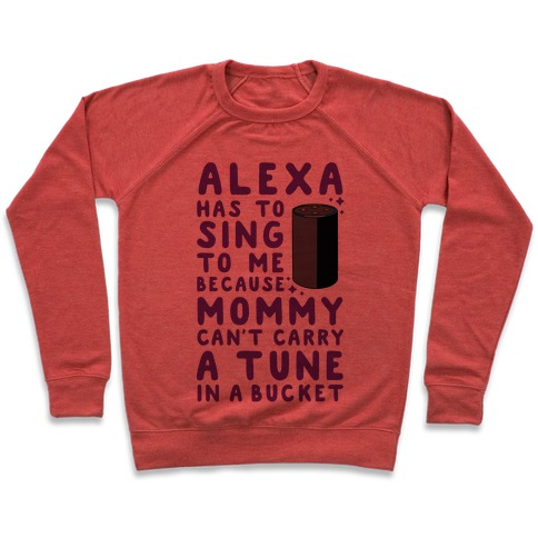 Alexa Has to Sing to Me Cuz Mommy Can't Carry a Tune in a Bucket Pullover