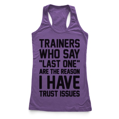 """Trainers Who Say """"Last One"""" Are The Reason I Have Trust Issues Racerback Tank Top"""