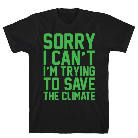 Sorry I Can't I'm Trying To Save The Climate White Print T-Shirt
