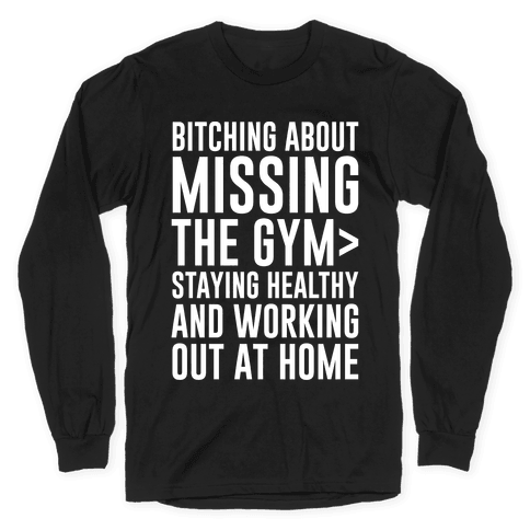 Bitching About Missing The Gym > Staying Healthy And Working Out At Home White Print Long Sleeve T-Shirt