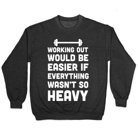 Working Out Would Be Easier If Everything Wasn't So Heavy Pullover