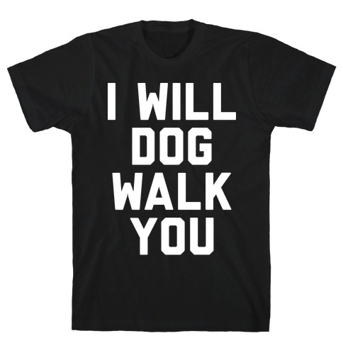 I Will Dog Walk You T-Shirt
