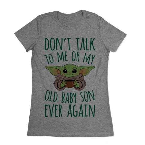 Don't Talk To Me Or My Old Baby Son Ever Again Womens T-Shirt