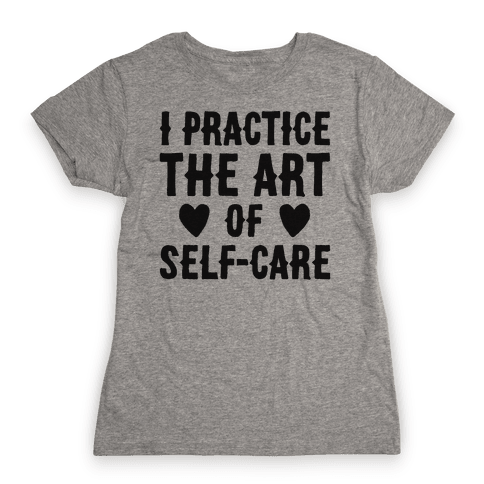 I Practice The Art of Self-Care  Womens T-Shirt