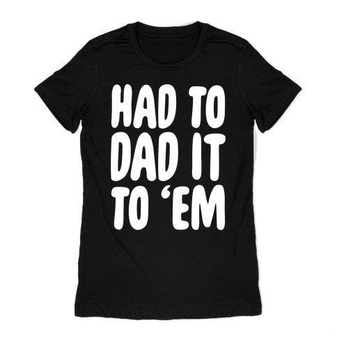 Had to Dad it to 'Em Womens T-Shirt