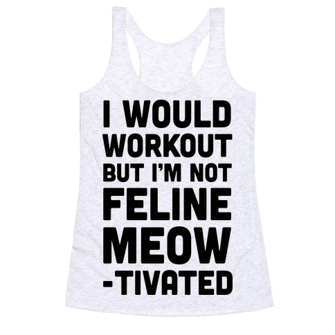 I Would Workout But I'm Not Feline Meowtivated Racerback Tank Top