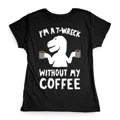 I'm A T-Wreck Without My Coffee Dinosaur Womens T-Shirt