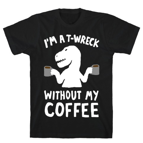 I'm A T-Wreck Without My Coffee Dinosaur T-Shirt