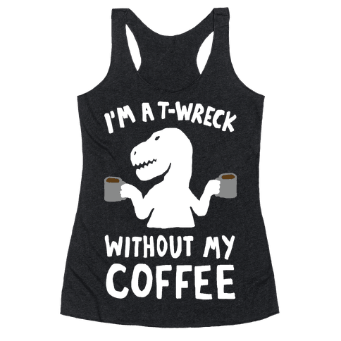 I'm A T-Wreck Without My Coffee Dinosaur Racerback Tank Top