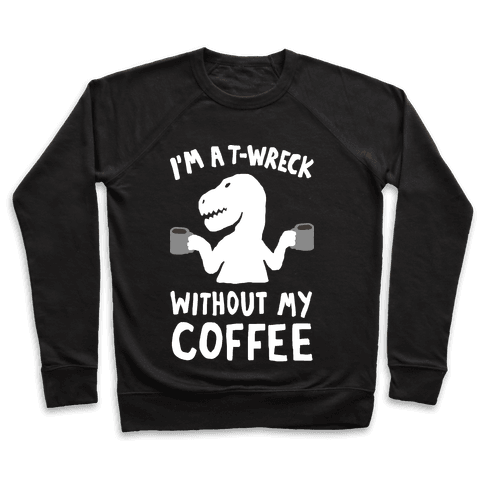 I'm A T-Wreck Without My Coffee Dinosaur Pullover