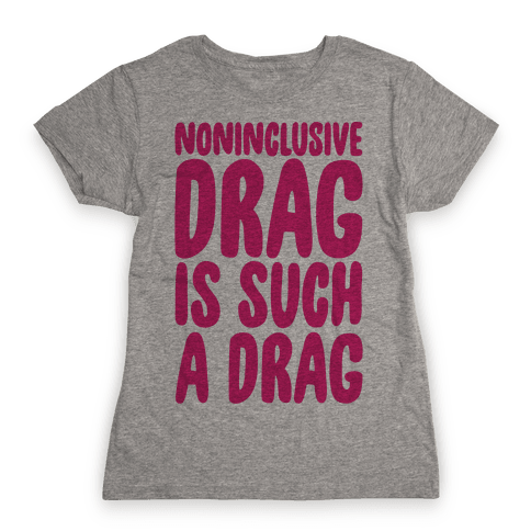 Noninclusive Drag Is Such A Drag Womens T-Shirt