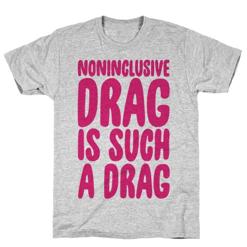 Noninclusive Drag Is Such A Drag T-Shirt