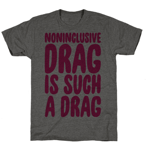 Noninclusive Drag Is Such A Drag Mens T-Shirt