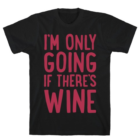 I'm Only Going If There's Wine White Print T-Shirt