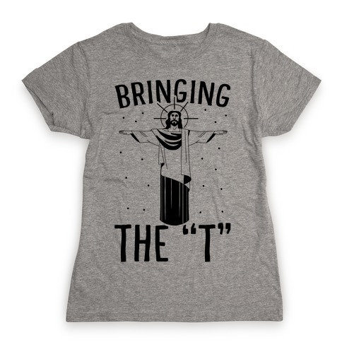 Bringing the T Womens T-Shirt