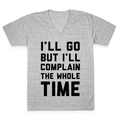 I'll Go But I'll Complain the Whole Time V-Neck Tee Shirt