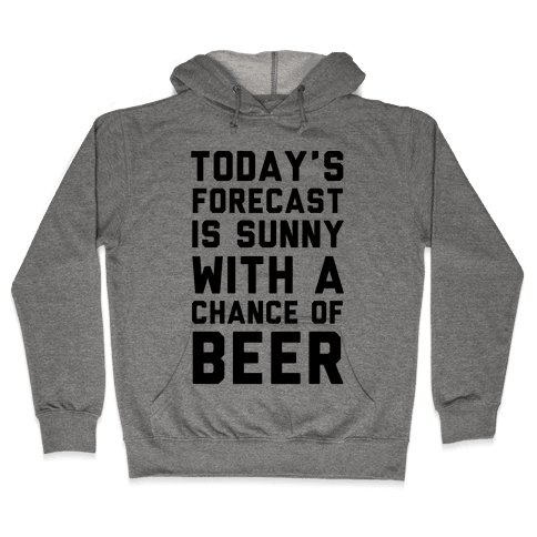 Today's Forecast Is Sunny With A Chance Of Beer Hooded Sweatshirt