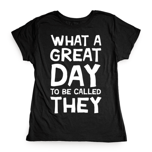 What A Great Day To Be Called They Womens T-Shirt