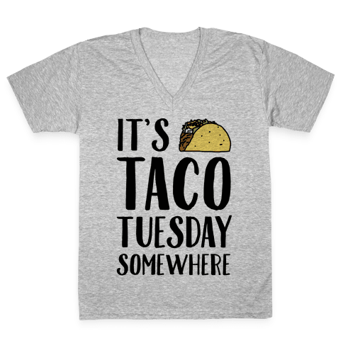 It's Taco Tuesday Somewhere V-Neck Tee Shirt