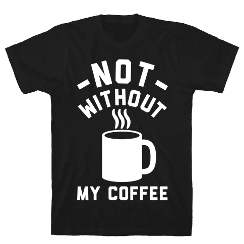 Not Without My Coffee Mens T-Shirt