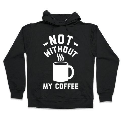 Not Without My Coffee Hooded Sweatshirt