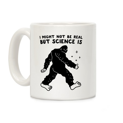 I Might Not Be Real But Science Is Bigfoot Coffee Mug