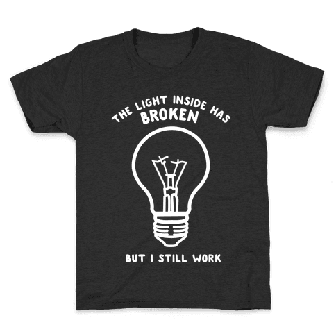 The Light Inside Has Broken But I Still Work Kids T-Shirt