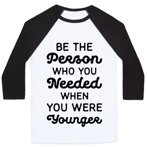 Be the Person Who You Needed When You Were Younger Baseball Tee