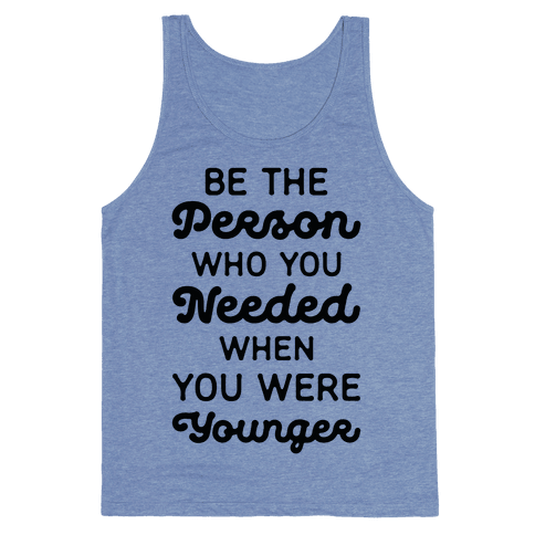 Be the Person Who You Needed When You Were Younger Tank Top